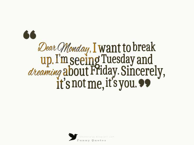 Dear Monday, I want to break up. I'm seeing Tuesday and dreaming about Friday. Sincerely, it's not me, it's you.