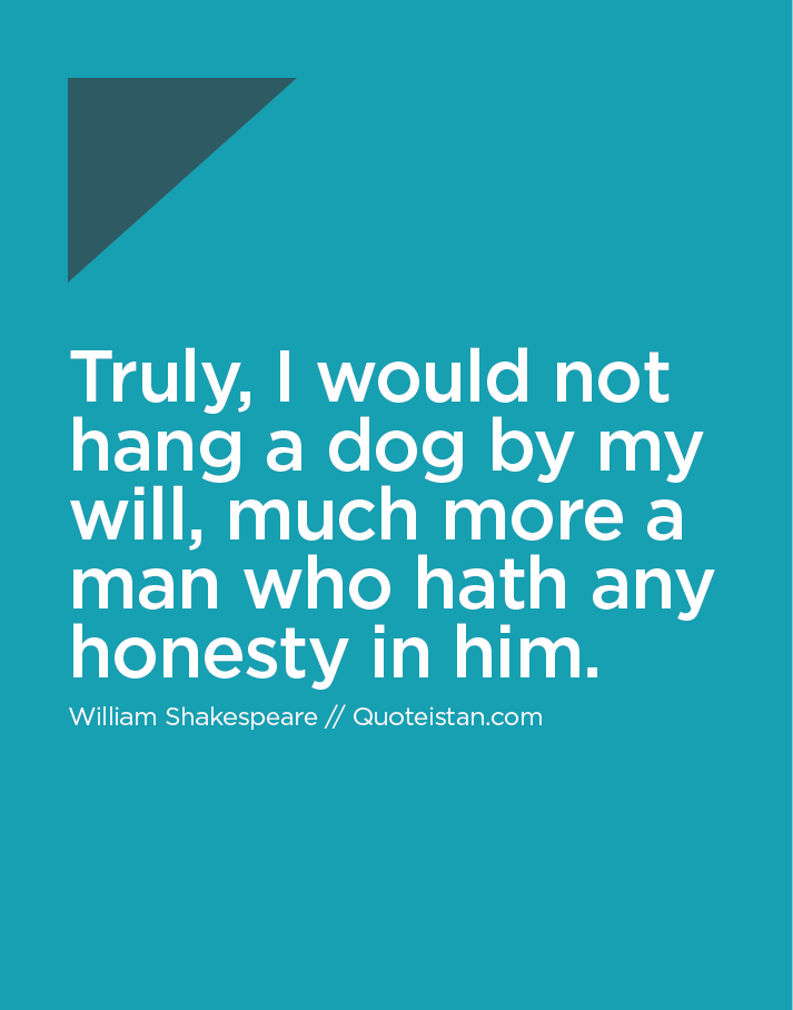 Truly, I would not hang a dog by my will, much more a man who hath any honesty in him.