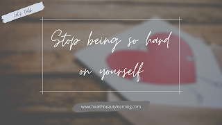 STOP BEING SO HARD ON YOURSELF