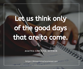 Let us think only of the good days that are to come. -  AGATHA CHRISTIE, AUTHOR