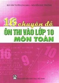 16 Chuyên Đề Ôn Thi Vào Lớp 10 Môn Toán - Bùi Văn Tuyên, Nguyễn Đức Trường