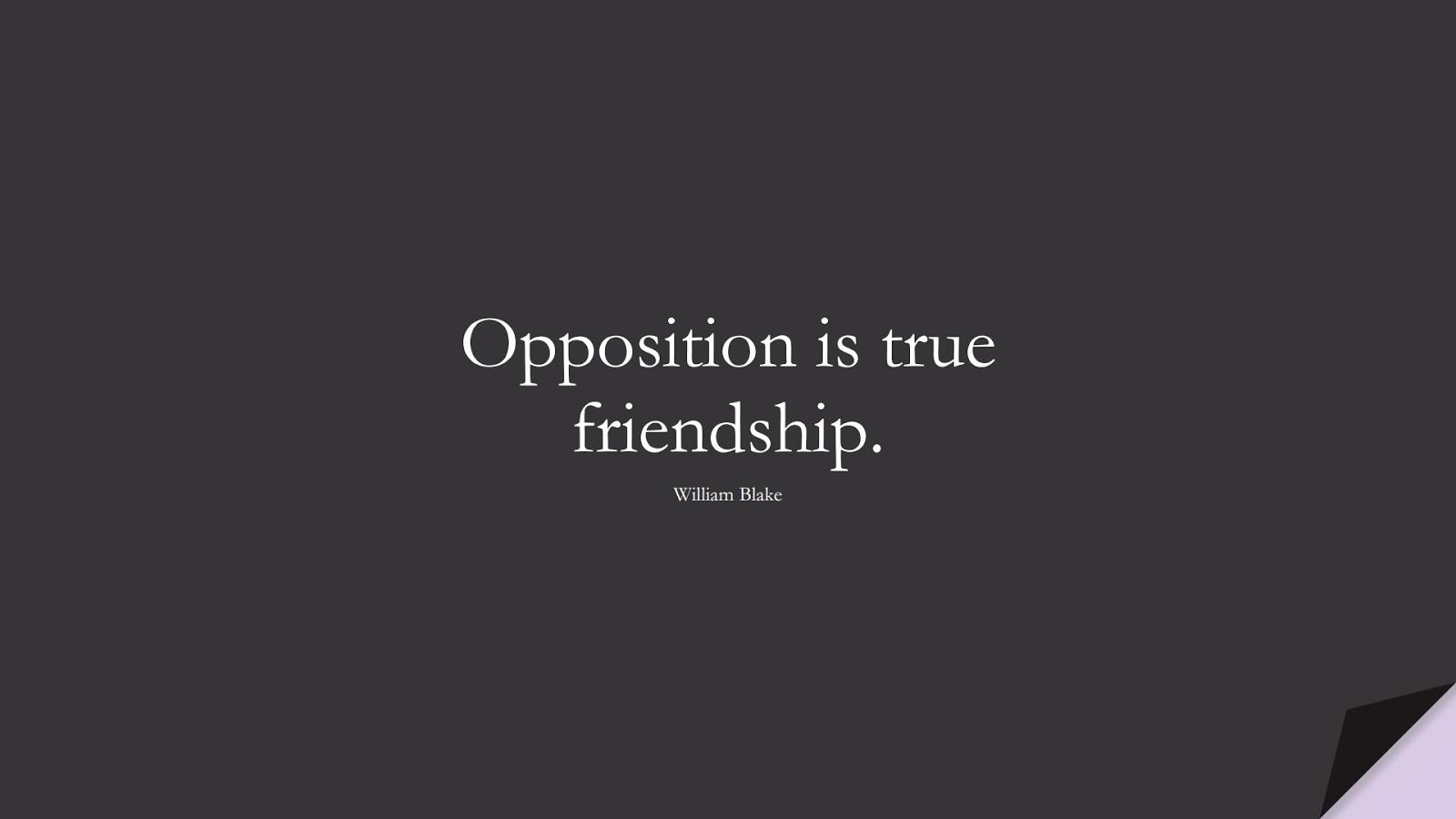 Opposition is true friendship. (William Blake);  #FriendshipQuotes