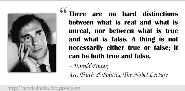 """There are no hard distinctions between what is real and what is unreal, nor between what is true and what is false. A thing is not necessarily either true or false; it can be both true and false."" ~ Harold Pinter, Art, Truth & Politics, The Nobel Lecture"