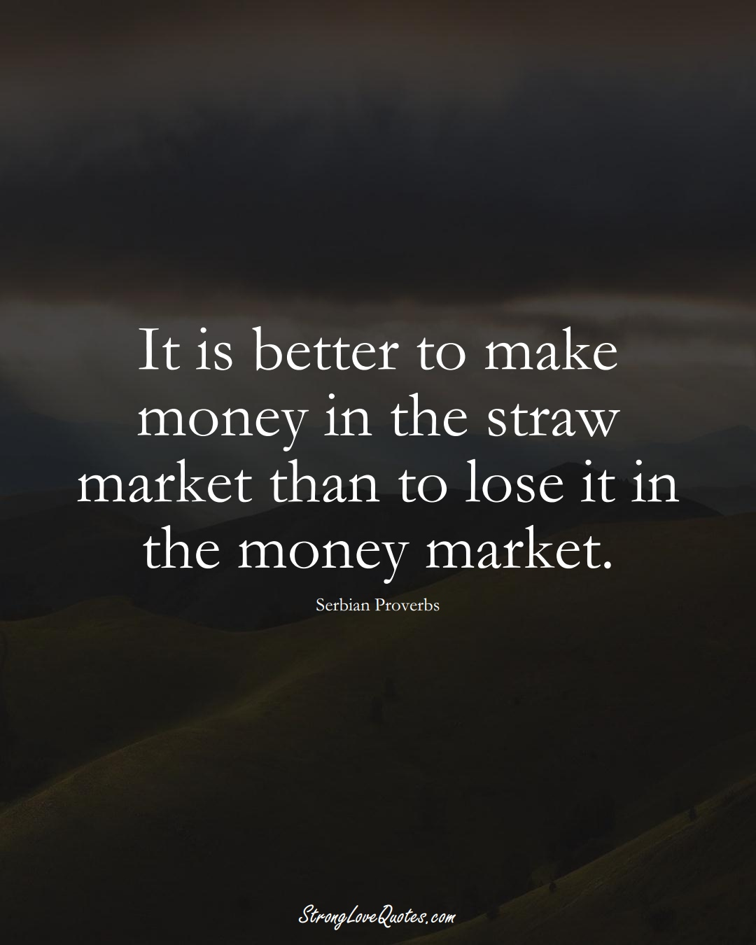 It is better to make money in the straw market than to lose it in the money market. (Serbian Sayings);  #EuropeanSayings
