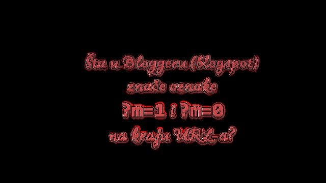 Šta u bloggeru (blogspot) znače oznake ?m=1 i ?m=0 na kraju URL-a?