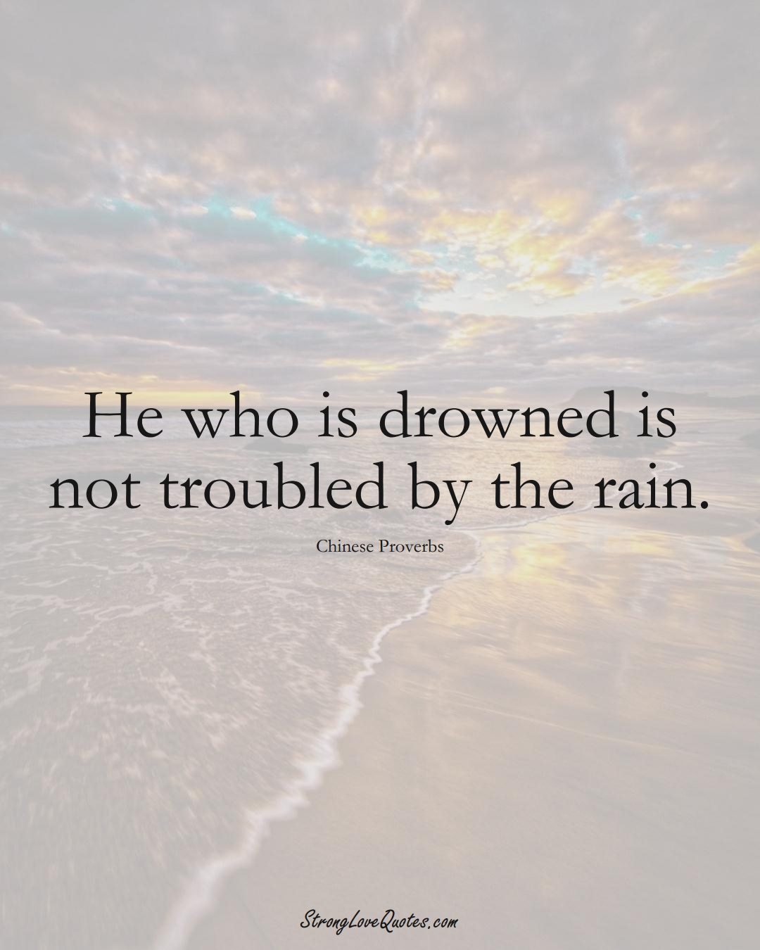 He who is drowned is not troubled by the rain. (Chinese Sayings);  #AsianSayings