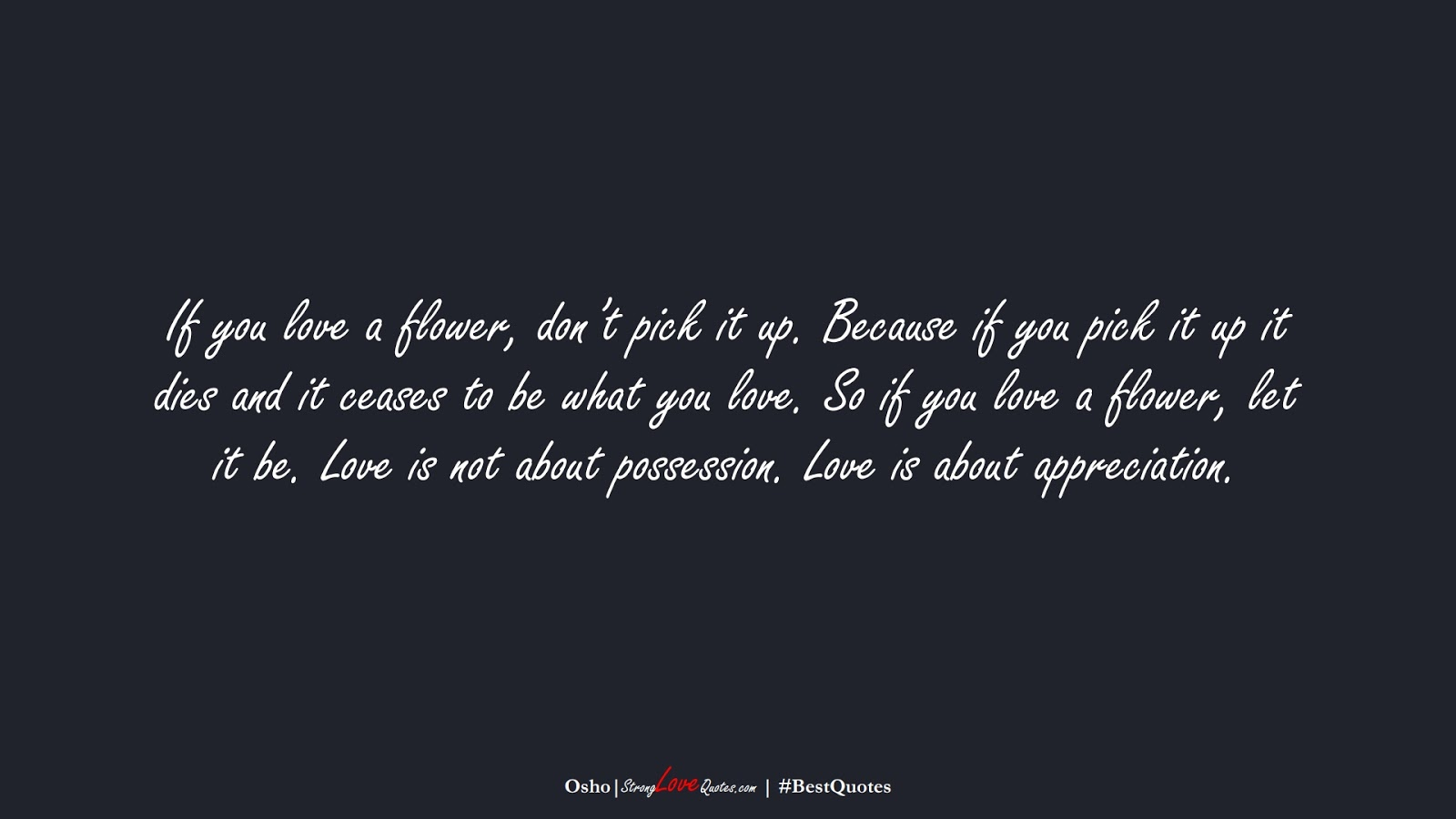 If you love a flower, don't pick it up. Because if you pick it up it dies and it ceases to be what you love. So if you love a flower, let it be. Love is not about possession. Love is about appreciation. (Osho);  #BestQuotes
