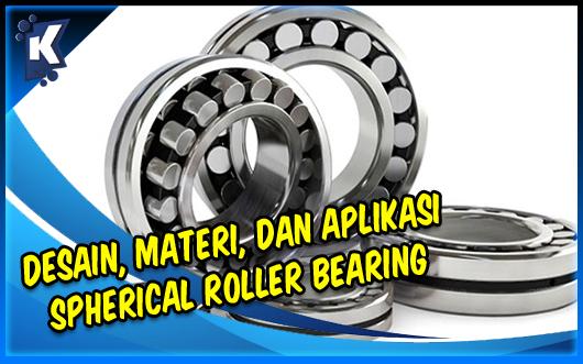 Desain, Materi, dan Aplikasi Spherical Roller Bearing