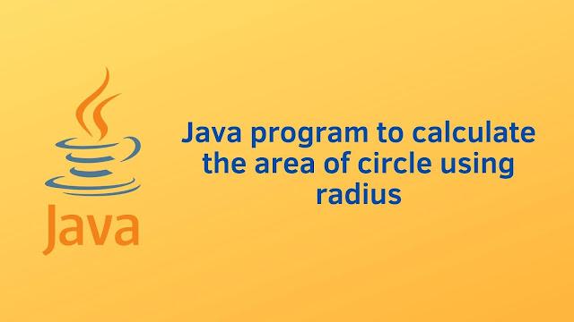 Java program to calculate the area of circle using radius