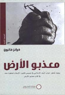 معذبوا الارض - ويليه ملحق غياب البعد الاسلامي في نصوص فانون والاسلام المسكوت عنه في كتاب معذبوا الارض