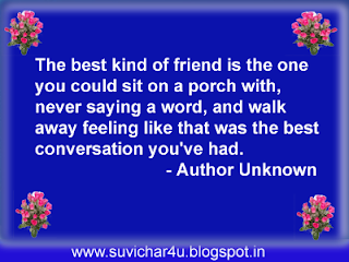 The best kind of friend is the one you could sit on a porch with, never saying a word, and walk away feeling like that was the best conversation you have had.
