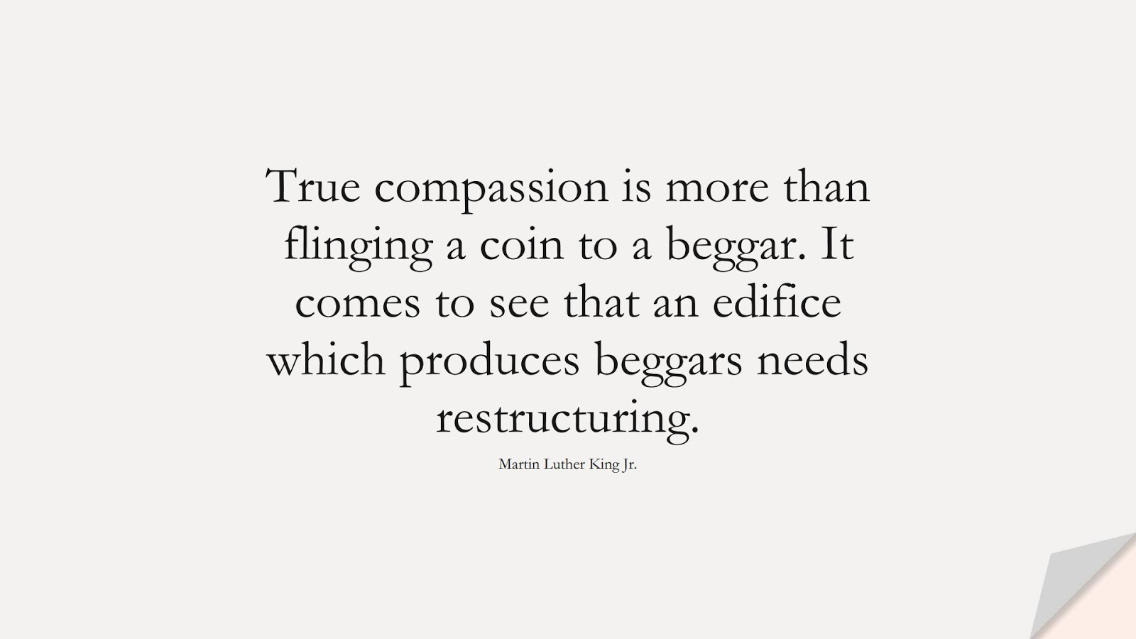 True compassion is more than flinging a coin to a beggar. It comes to see that an edifice which produces beggars needs restructuring. (Martin Luther King Jr.);  #MartinLutherKingJrQuotes