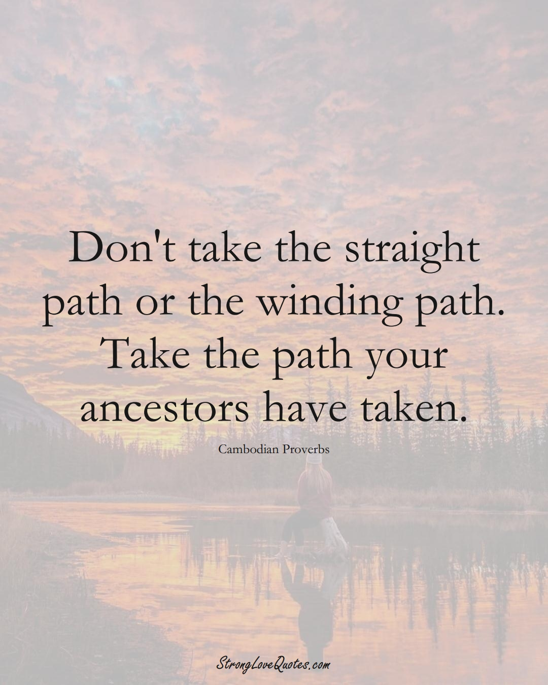 Don't take the straight path or the winding path. Take the path your ancestors have taken. (Cambodian Sayings);  #AsianSayings