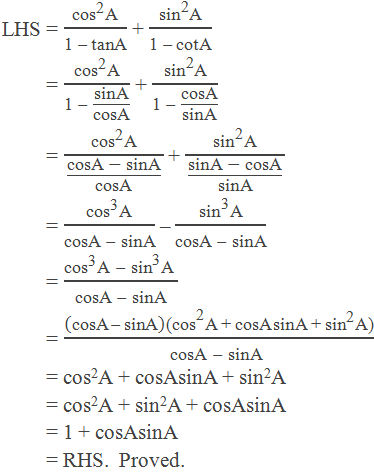 "LHS = (〖""cos"" 〗^""2""  ""A"" )/(""1 "" - ""tanA"" ) + (〖""sin"" 〗^""2""  ""A"" )/(""1 "" - ""cotA"" )         = (〖""cos"" 〗^""2""  ""A"" )/(""1 "" -"" ""  ""sinA"" /""cosA"" ) + (〖""sin"" 〗^""2""  ""A"" )/(""1 "" -"" ""  ""cosA"" /""sinA"" )         = (〖""cos"" 〗^""2""  ""A"" )/((""cosA "" -"" sinA"" )/""cosA"" ) + (〖""sin"" 〗^""2""  ""A"" )/((""sinA "" -"" cosA"" )/""sinA"" )         = (〖""cos"" 〗^""3""  ""A"" )/(""cosA "" -"" sinA"" ) – (〖""sin"" 〗^""3""  ""A"" )/(""cosA "" -"" sinA"" )         = (〖""cos"" 〗^""3""  ""A "" -"" "" 〖""sin"" 〗^""3""  ""A "" )/(""cosA "" -"" sinA"" )         = ((""cosA "" -"" sinA"" )""(cos"" ^""2""  ""A + cosA sinA + "" 〖""sin"" 〗^""2""  ""A) "" )/(""cosA "" -"" sinA"" )          = cos2A + cosAsinA + sin2A         = cos2A + sin2A + cosAsinA         = 1 + cosAsinA         = RHS.  Proved."