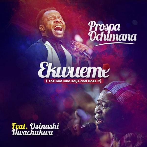 DOWNLOAD: Prospa Ochimana - Ekwueme mp3 (Video & Lyrics) Ft Osinachi Nwachukwu - Gospel Key