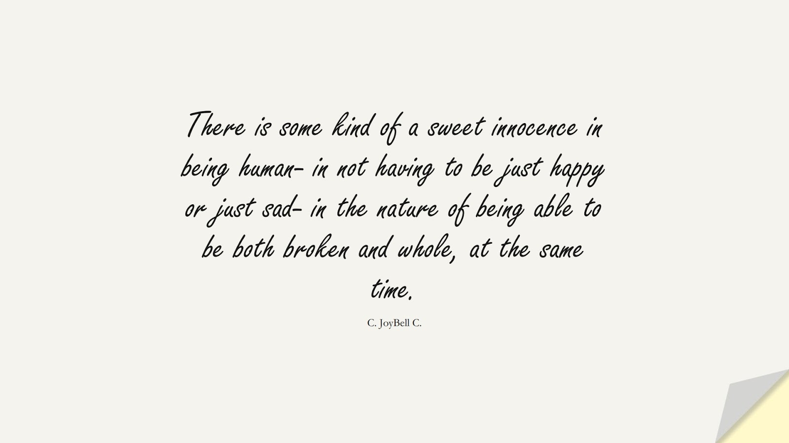 There is some kind of a sweet innocence in being human- in not having to be just happy or just sad- in the nature of being able to be both broken and whole, at the same time. (C. JoyBell C.);  #HappinessQuotes