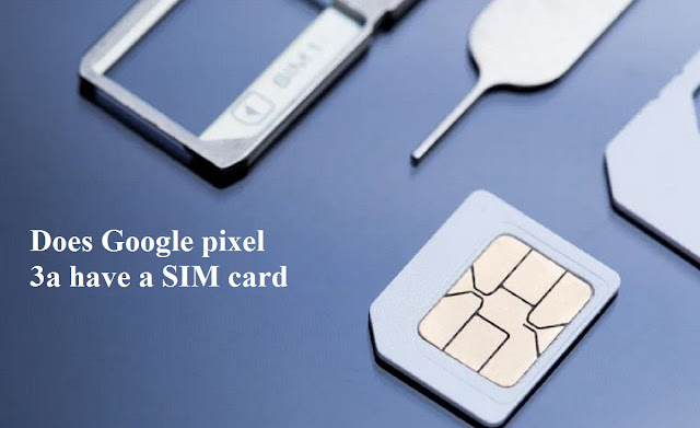 Does Google pixel 3a have a SIM card?