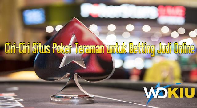 Ciri-Ciri Situs Poker Teraman untuk Betting Judi Online