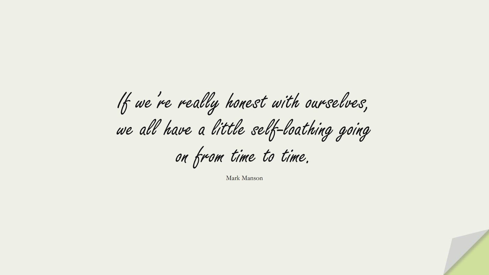 If we're really honest with ourselves, we all have a little self-loathing going on from time to time. (Mark Manson);  #SelfEsteemQuotes
