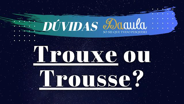 Qual a forma correta, Trouxe ou Trousse?