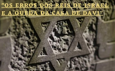 Os erros dos reis de israel e a queda da casa de davi