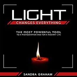 Light Changes Everything: The Most Powerful Tool To A Photographer and For A Radiant Life - Sandra Graham