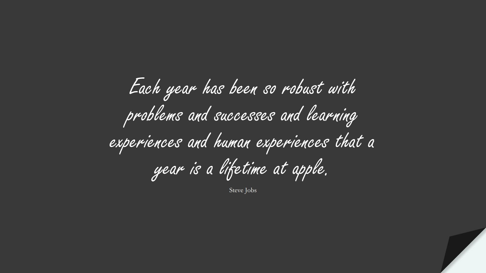 Each year has been so robust with problems and successes and learning experiences and human experiences that a year is a lifetime at apple. (Steve Jobs);  #SteveJobsQuotes