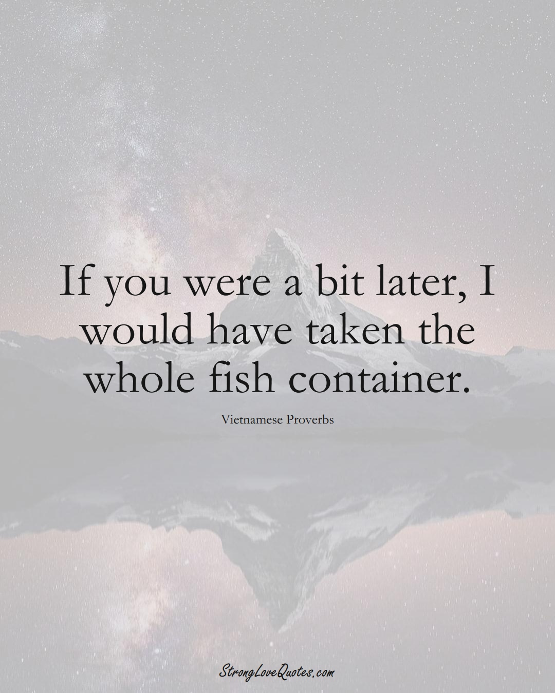 If you were a bit later, I would have taken the whole fish container. (Vietnamese Sayings);  #AsianSayings