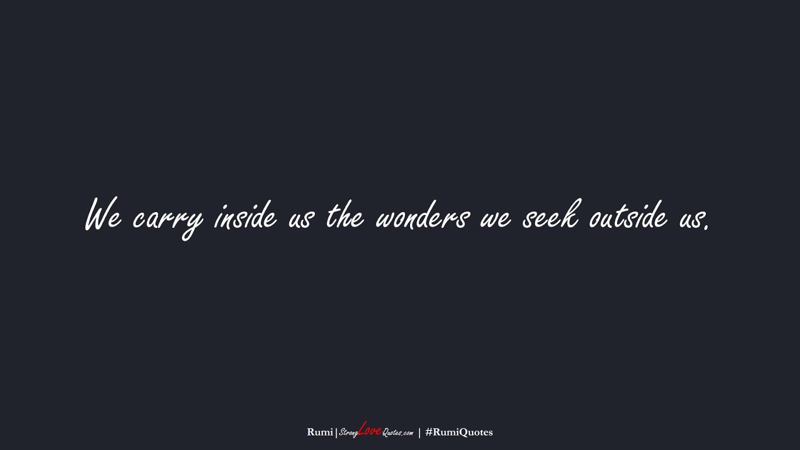 We carry inside us the wonders we seek outside us. (Rumi);  #RumiQuotes
