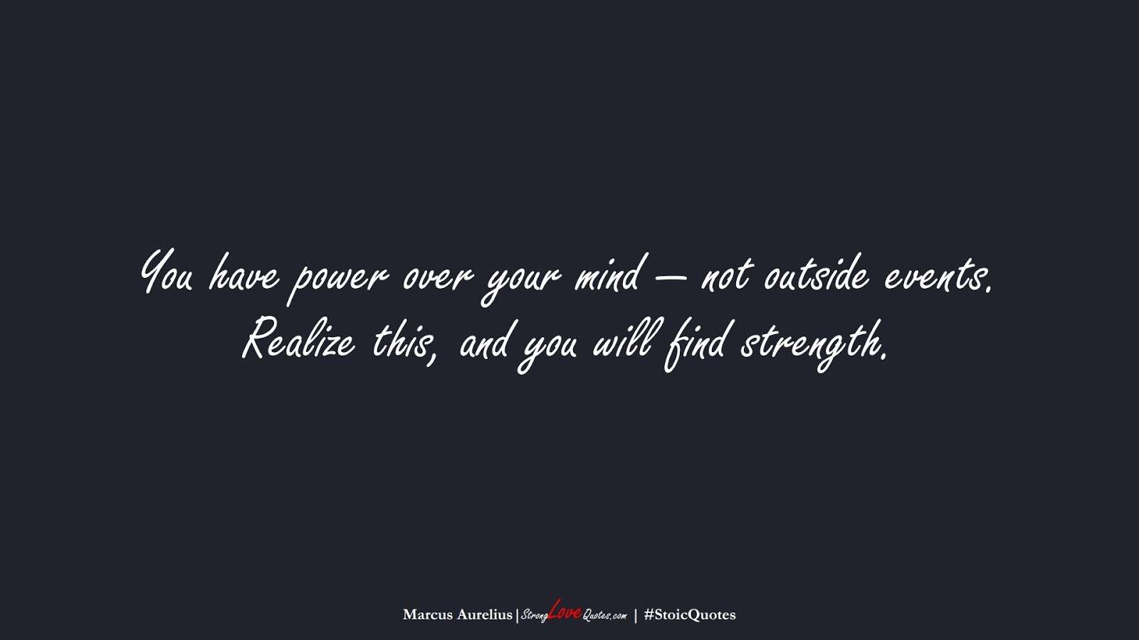You have power over your mind — not outside events. Realize this, and you will find strength. (Marcus Aurelius);  #StoicQuotes