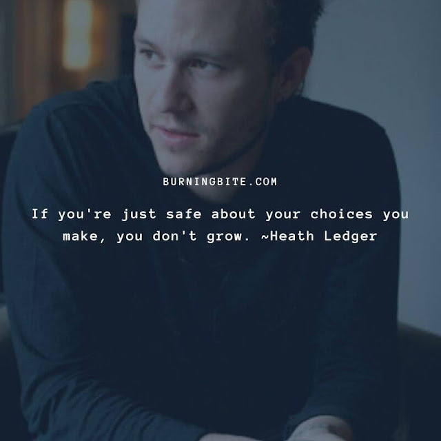 If you're just safe about your choices you make, you don't grow. ~Heath Ledger