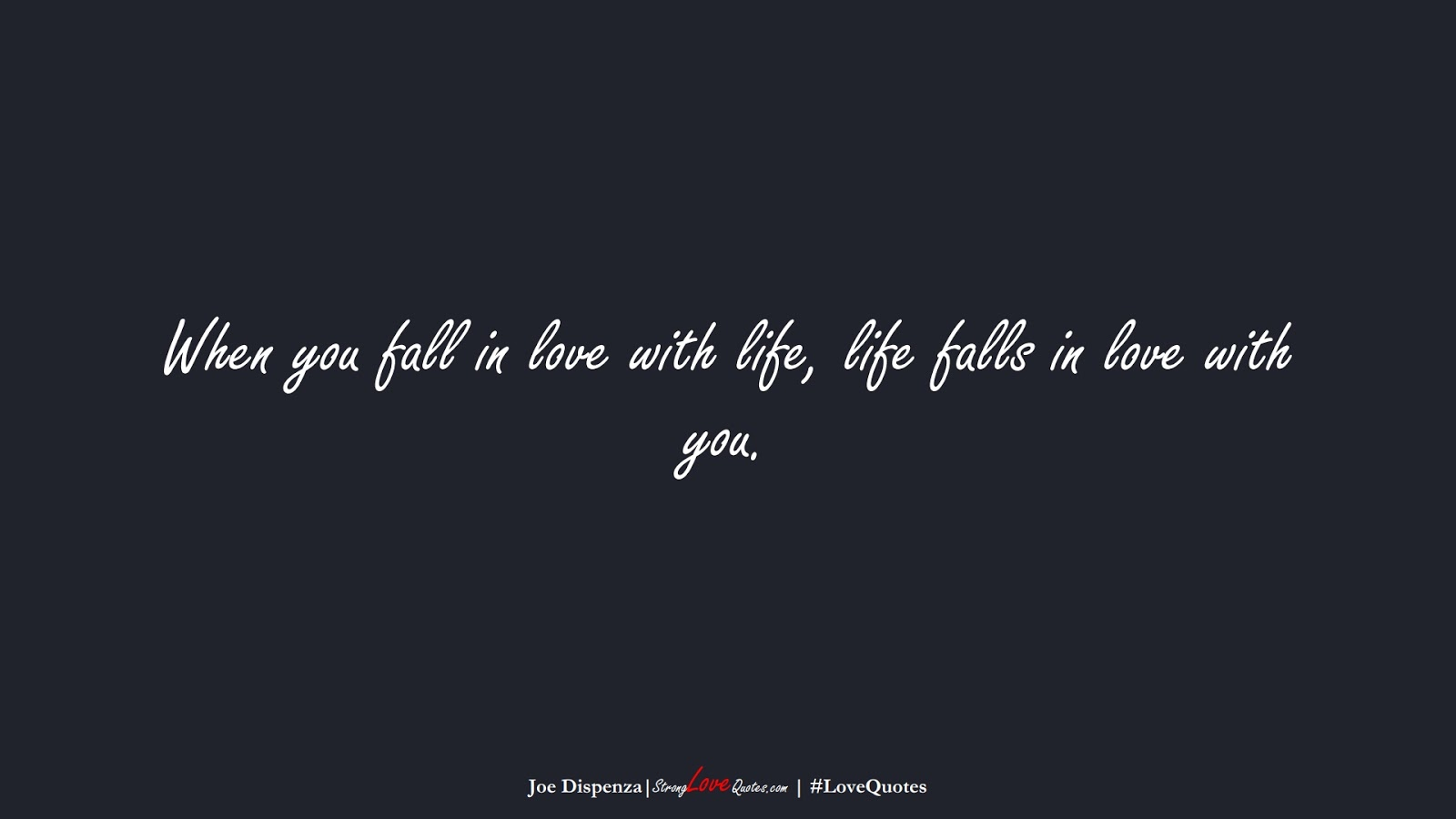 When you fall in love with life, life falls in love with you. (Joe Dispenza);  #LoveQuotes