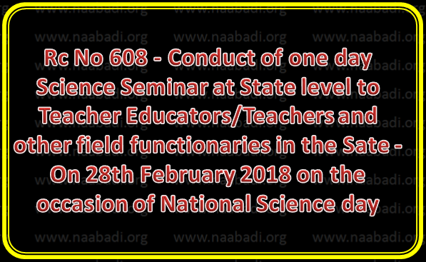 Rc No 608 - Conduct of one day Science Seminar at State level to Teacher Educators/Teachers and other field functionaries in the Sate - On 28th February 2018 on the occasion of National Science day