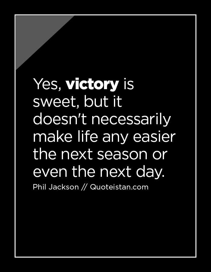 Yes, victory is sweet, but it doesn't necessarily make life any easier the next season or even the next day.