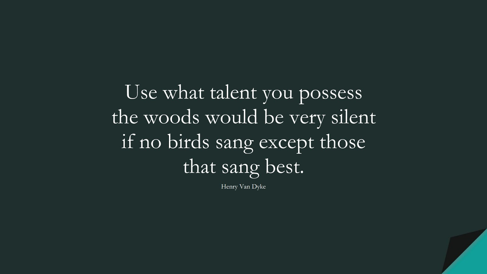 Use what talent you possess the woods would be very silent if no birds sang except those that sang best. (Henry Van Dyke);  #InspirationalQuotes