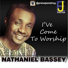 I've Come To Worship - Nathaniel Bassey MP3, Video & Lyrics
