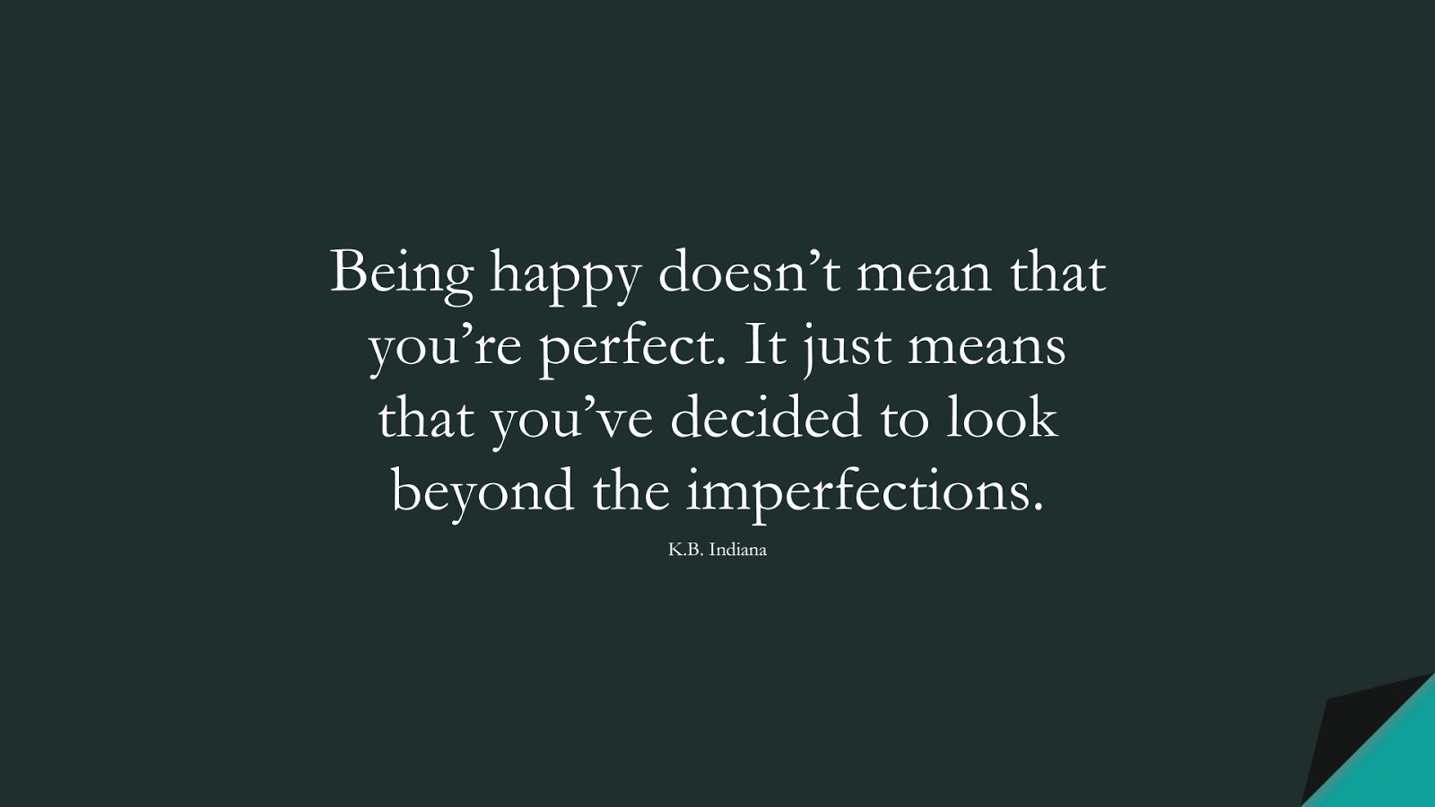 Being happy doesn't mean that you're perfect. It just means that you've decided to look beyond the imperfections. (K.B. Indiana);  #LifeQuotes