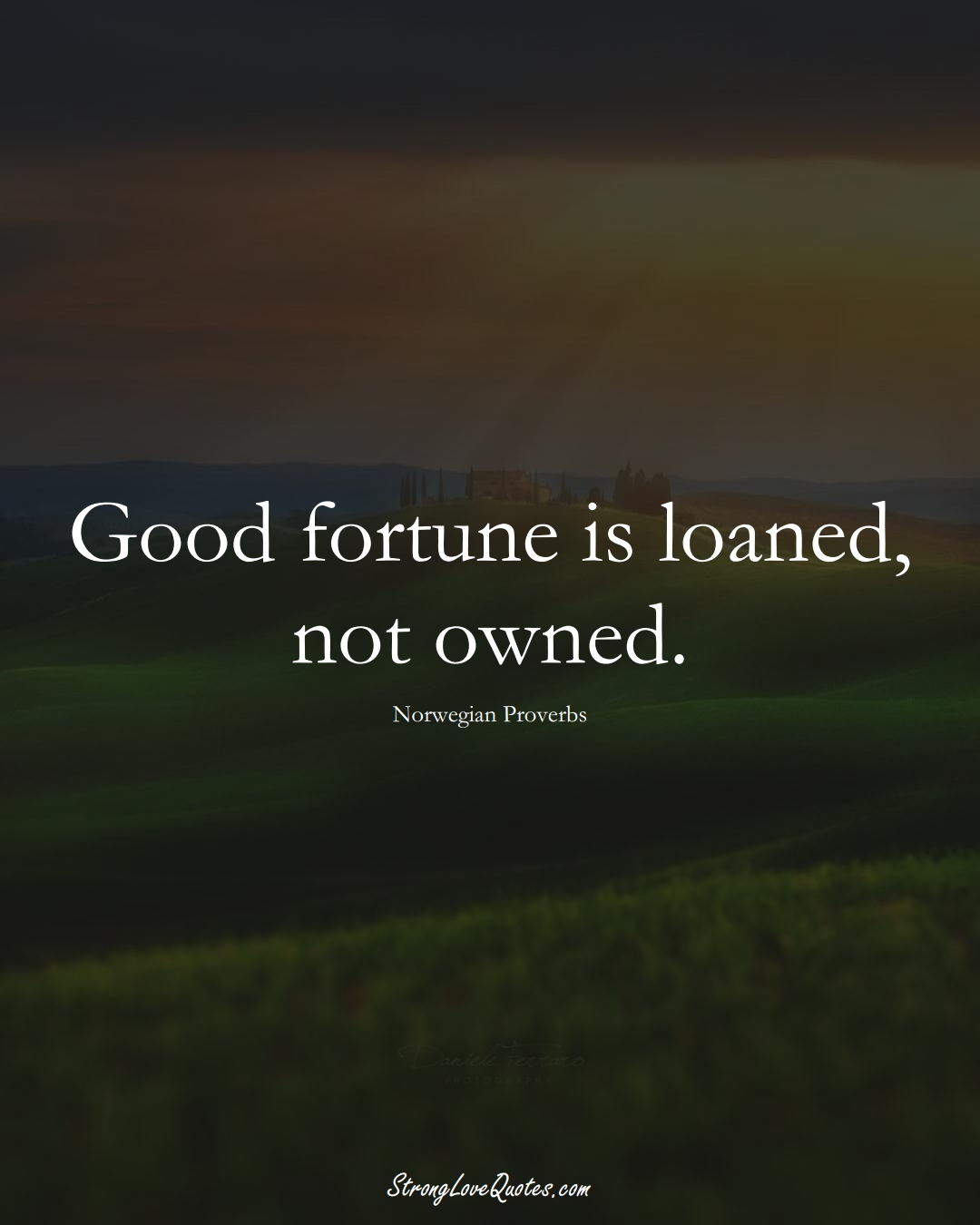 Good fortune is loaned, not owned. (Norwegian Sayings);  #EuropeanSayings