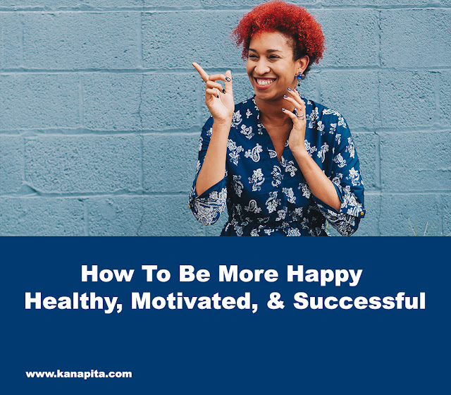 How To Be More Happy, Healthy, Motivated, & Successful