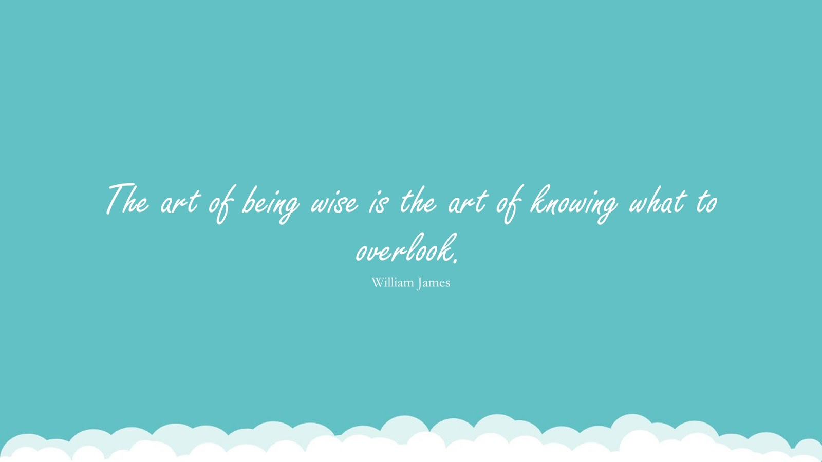 The art of being wise is the art of knowing what to overlook. (William James);  #KnowledgeQuotes