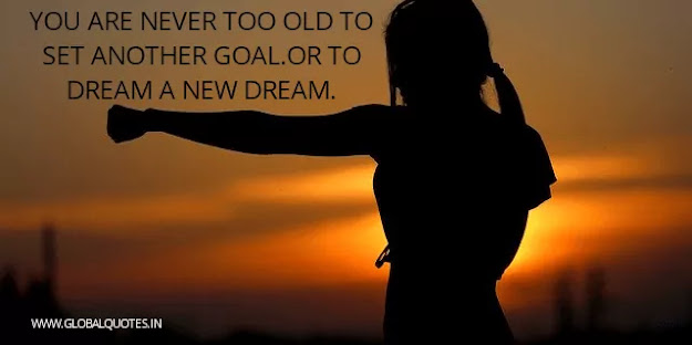 You are never too old to settle another aim or to dream a new dream.