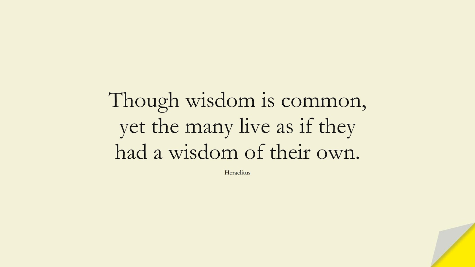 Though wisdom is common, yet the many live as if they had a wisdom of their own. (Heraclitus);  #WordsofWisdom
