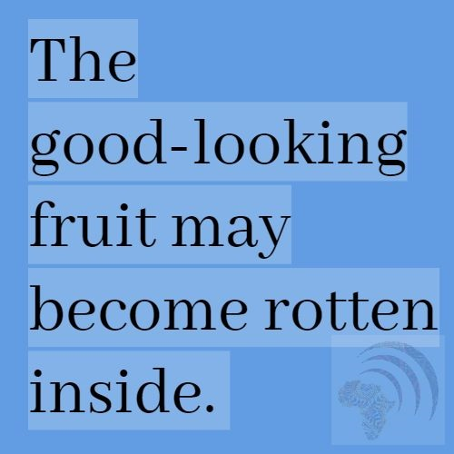 The good-looking fruit may become rotten inside. African Proverbs