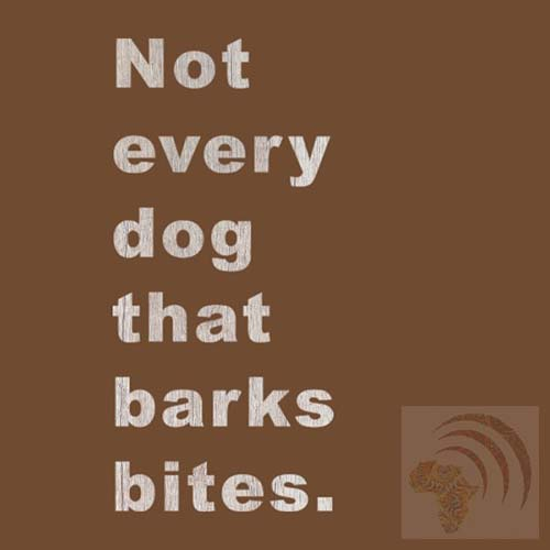 African proverb Not every dog that barks bites.