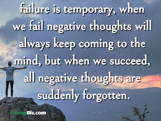 failure is temporary, when we fail negative thoughts will always keep coming to the mind, but when we succeed, all negative thoughts are suddenly forgotten.