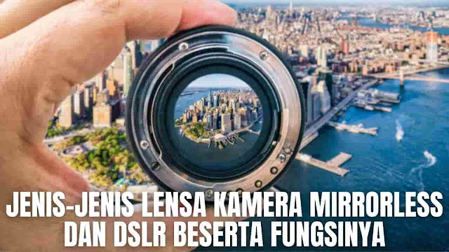 Jenis-Jenis Lensa Kamera Mirrorless Dan DSLR Beserta Fungsinya Pada kamera Mirrorless dan DSLR terdapat beberapa jenis lensa yang diantaranya adalah :  Lensa Makro Lensa makro adalah lensa yang memiliki kemampuan untuk memperlihatkan detail dari sebuah objek. Detail tersebut bisa terlihat disebabkan lensa ini memiliki daya jangkau close up serta sangat fokus terhadap suatu objek dengan ukuran yang kecil. Lensa ini bisa menangkap objek seperti serangga, tetesan embun, gemercik air, dan objek kecil lainnya. Fungsi dari lensa ini akan sangat terasa apabila memiliki ketertarikan dalam menjelajahi detail ragam kehidupan alam seperti tumbuhan dan hewan kecil lainnya.    Lensa Telephoto Lensa telephoto adalah lensa yang memiliki kemampuan luar biasa untuk memperbesar atau zoom objek dari jarak sangat jauh sekalipun. Lensa ini juga memiliki variasi sesuai dengan focal length, bukaan diafragma, dan lainnya. Dengan menggunakan lensa tele akan memberikan kenyamanan pada saat mengambil objek gambar dari jarak yang jauh. Fungsi dari lensa ini salah satunya bisa dirasakan pada saat pengambilan foto pada sebuah pertandingan olahraga, seperti pada pelari dan lainnya.    Lensa Kit Lensa kit adalah lensa bawaan dari kamera itu sendiri. Lesan kit juga sering disebut sebagai lensa standar pelengkap pada saat membeli kamera. Pada umumnya lensa kit memiliki kemampuan focal lenght 18-55 mm, yang berarti lensa ini hanya dapat mengambil sisi wide pada 18 mm dan sisi tele pada 55 mm.  Lensa kit memiliki bukaan diafragma yang juga akan berubah menyesuaikan seberapa jauh zoom yang digunakan atau biasa disebut dengan variable apertures. Lensa kit akan sangat berguna untuk membantu para pemula yang ingin mempelajari penggunaan lensa agar pada nantinya akan dapat maksimal. Mulai dari perspektif, sudut pandang hingga mampu membuat gaya fotografi ala sendiri yang keren.    Lensa Wide Lensa wide adalah lensa yang memiliki kemampuan sudut pandang yang luas dan lebar. Sehingga penggunaan lensa wide ak