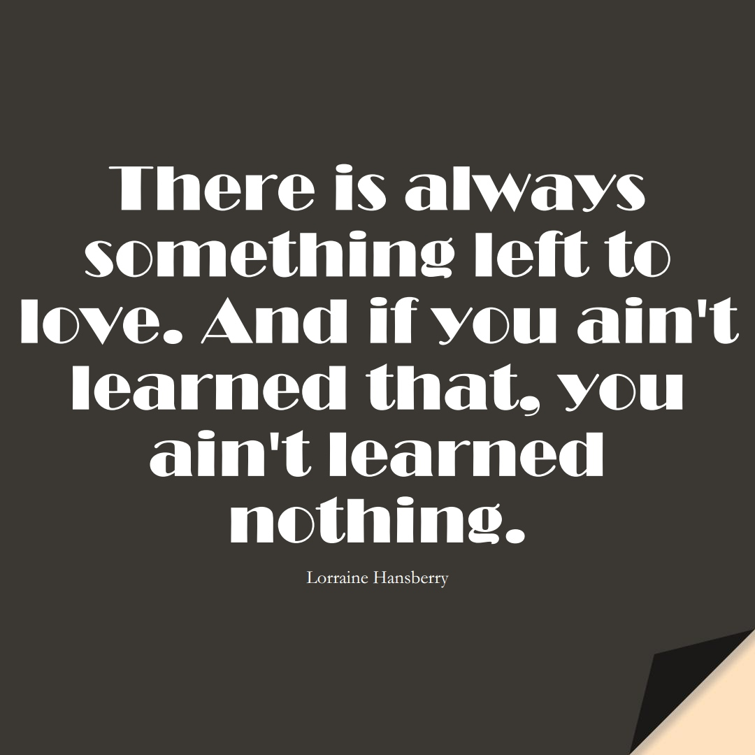 There is always something left to love. And if you ain't learned that, you ain't learned nothing. (Lorraine Hansberry);  #LearningQuotes