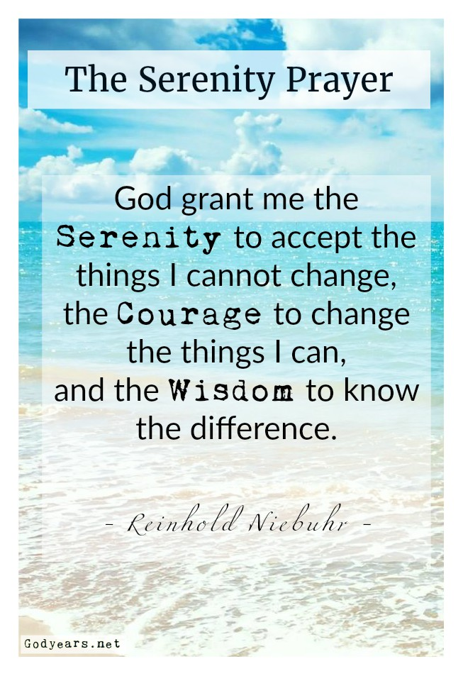 The Serenity Prayer by Reinhold Neibuhr - God grant me the serenity to accept the things I cannot change, the courage to change the things I can, and the wisdom to know the difference.