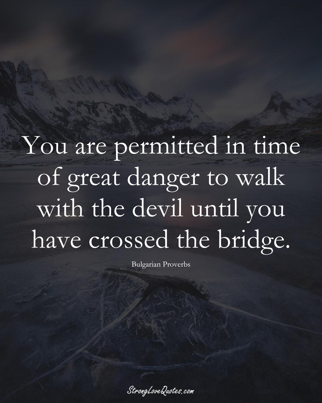 You are permitted in time of great danger to walk with the devil until you have crossed the bridge. (Bulgarian Sayings);  #EuropeanSayings