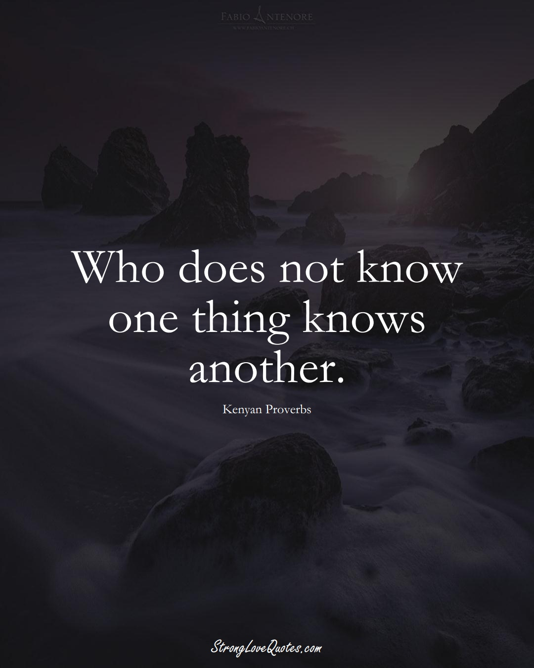 Who does not know one thing knows another. (Kenyan Sayings);  #AfricanSayings